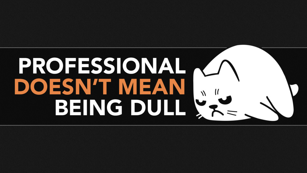 PROFESSIONAL DOESN'T MEAN BEING DULL