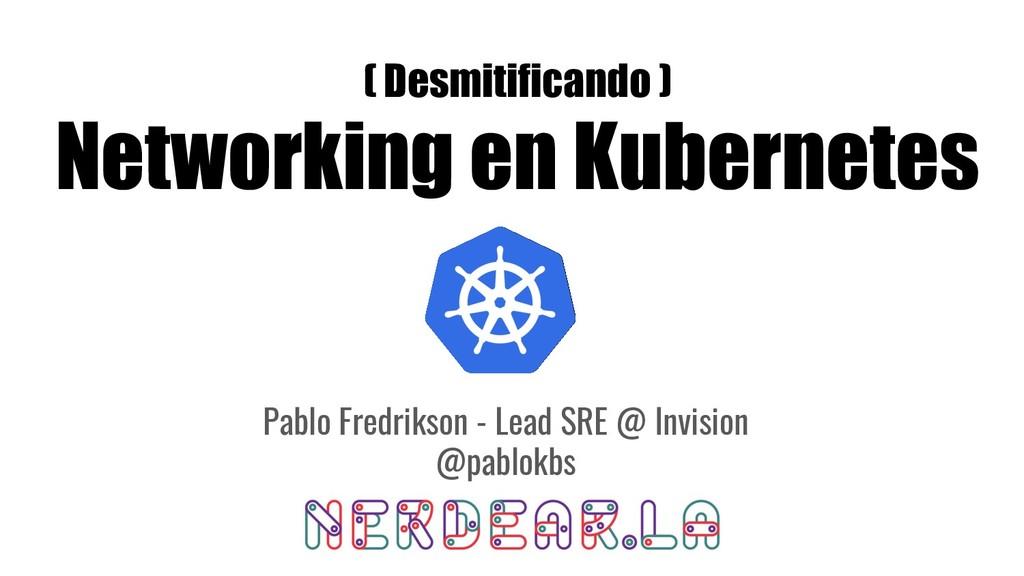 ( Desmitificando ) Networking en Kubernetes Pab...