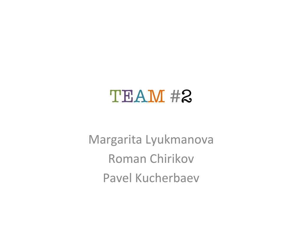 TEAM #2 Margarita Lyukmanova   Roman...