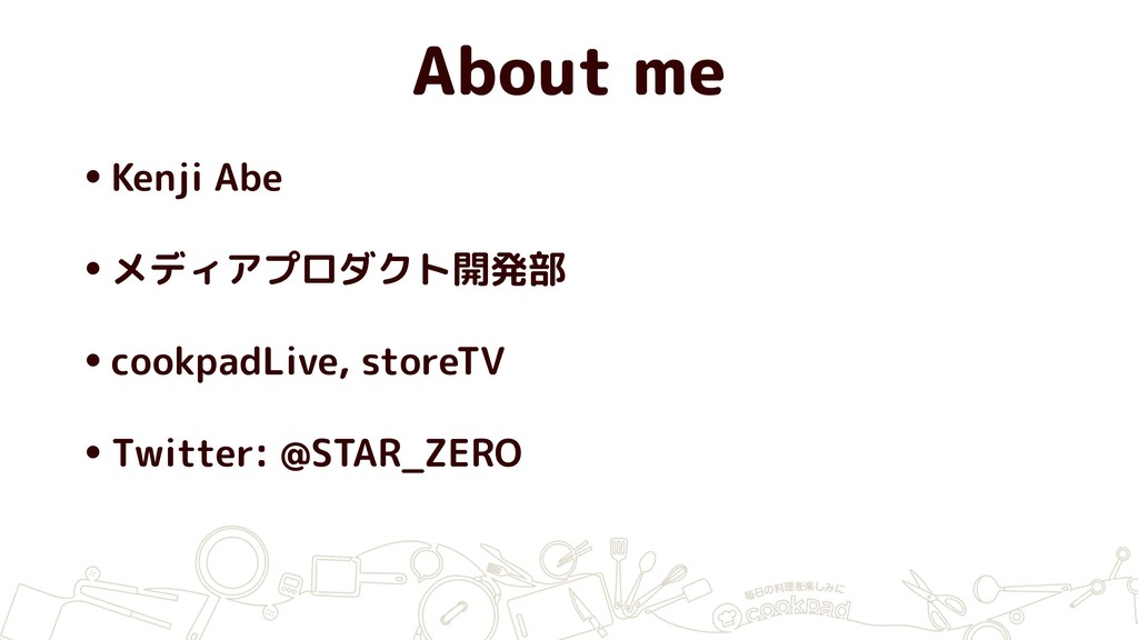 About me •Kenji Abe •メディアプロダクト開発部 •cookpadLive,...