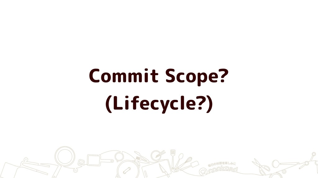 Commit Scope? (Lifecycle?)