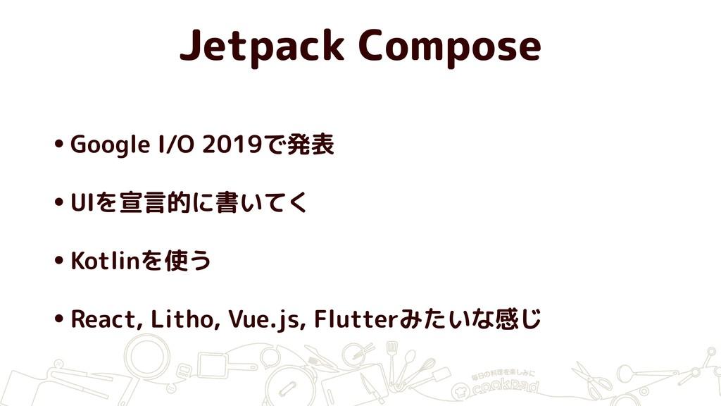 Jetpack Compose •Google I/O 2019で発表 •UIを宣言的に書いて...