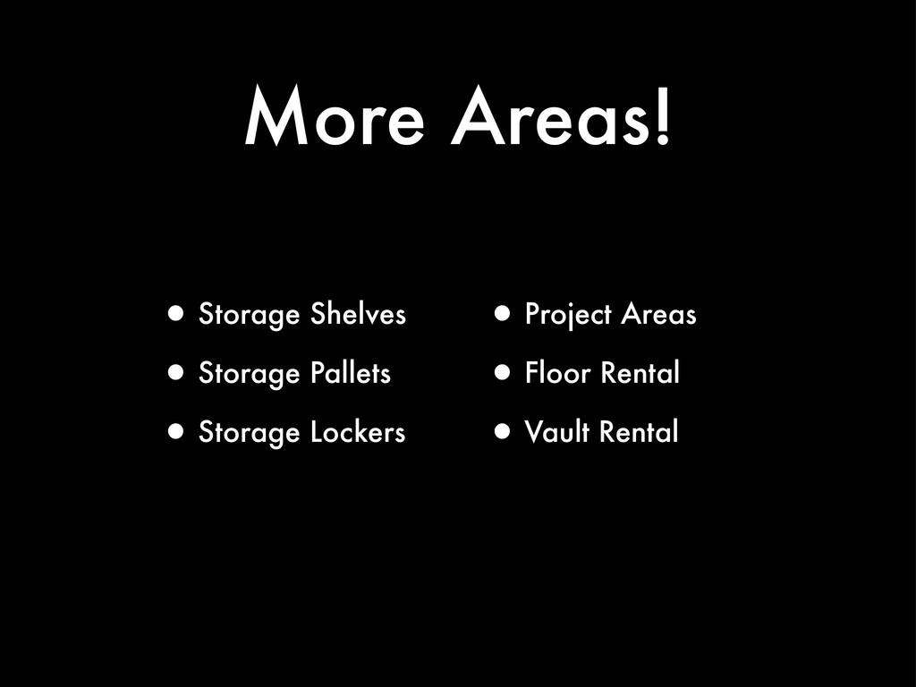 More Areas! •Storage Shelves •Storage Pallets •...