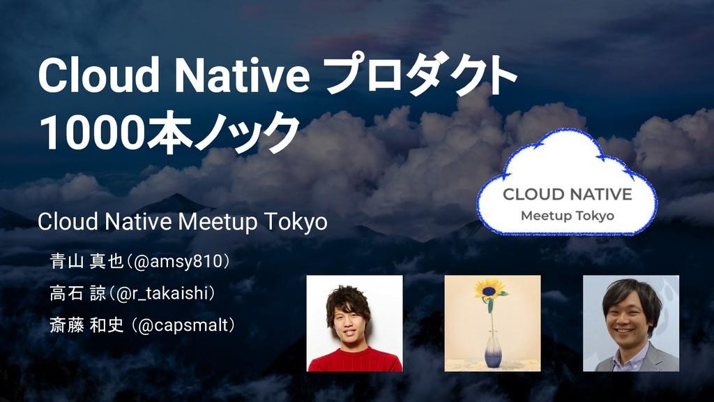 Cloud Native プロダクト 1000本ノック Cloud Native Meetup...