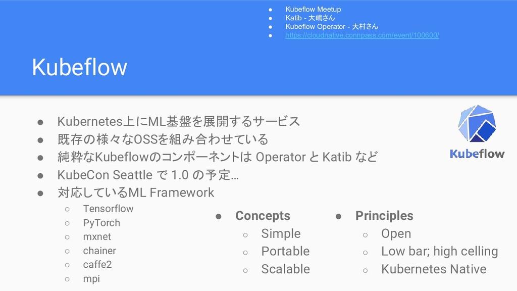 Kubeflow ● Kubernetes上にML基盤を展開するサービス ● 既存の様々なOS...