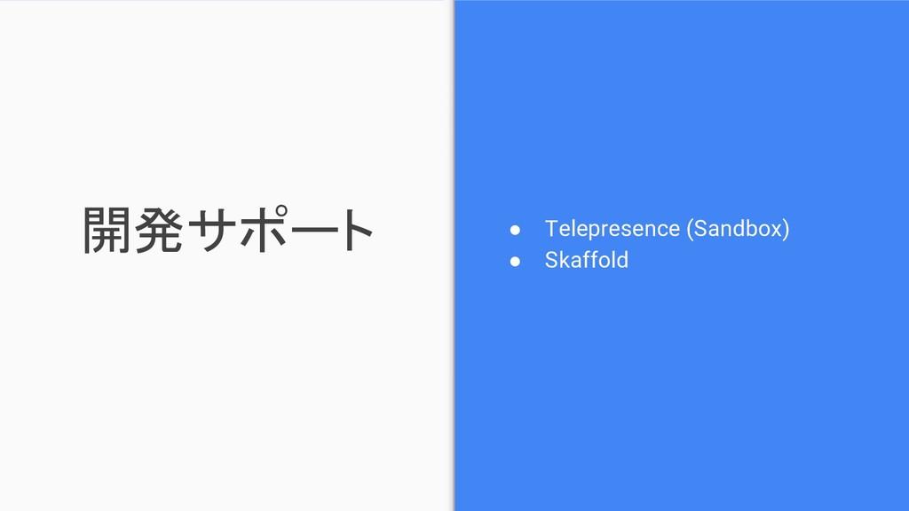 開発サポート ● Telepresence (Sandbox) ● Skaffold