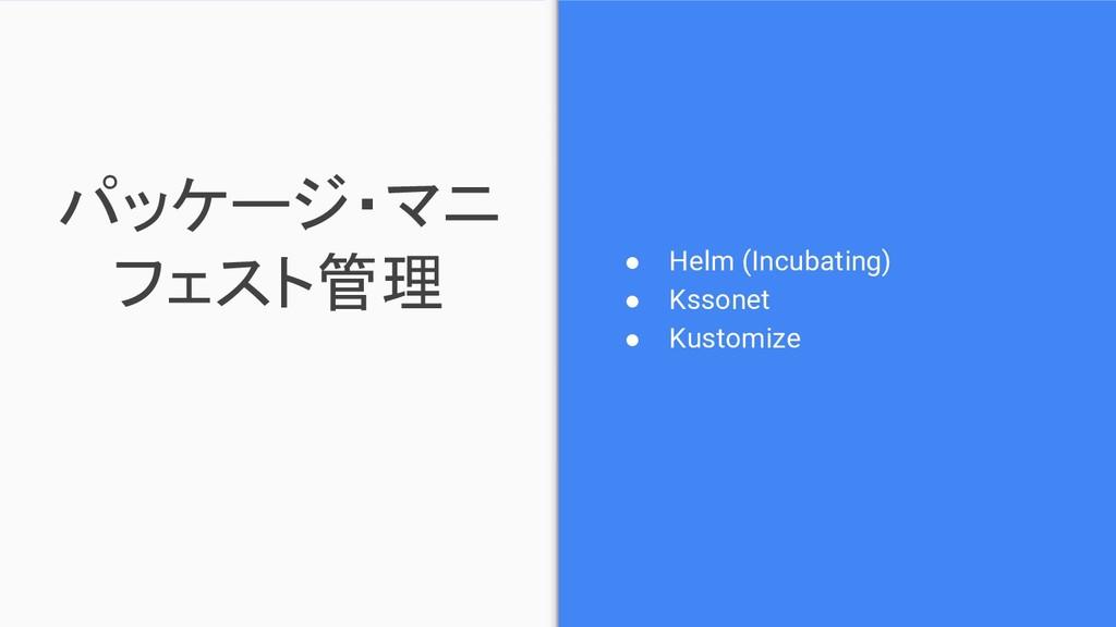 パッケージ・マニ フェスト管理 ● Helm (Incubating) ● Kssonet ●...