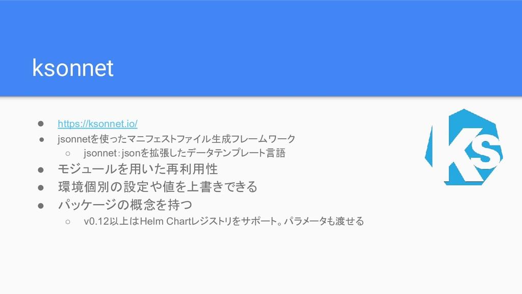 ksonnet ● https://ksonnet.io/ ● jsonnetを使ったマニフェ...