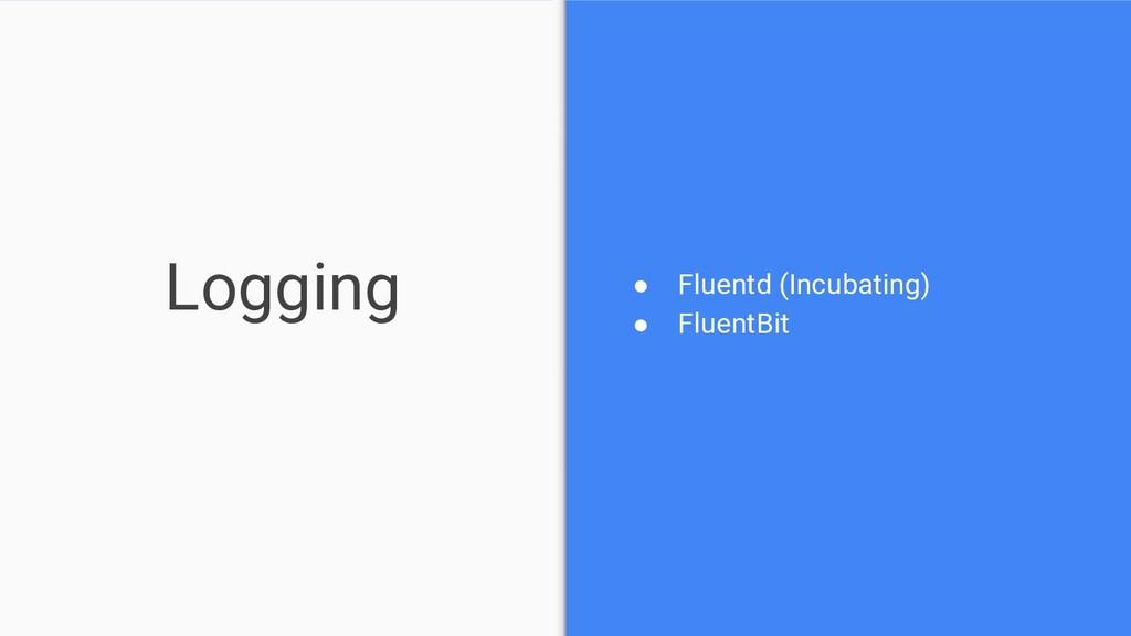 Logging ● Fluentd (Incubating) ● FluentBit