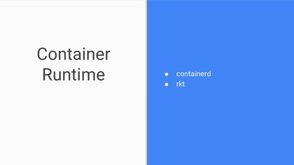 Container Runtime ● containerd ● rkt