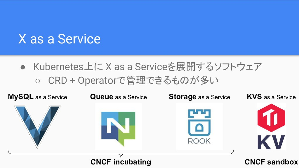 X as a Service ● Kubernetes上に X as a Serviceを展開...