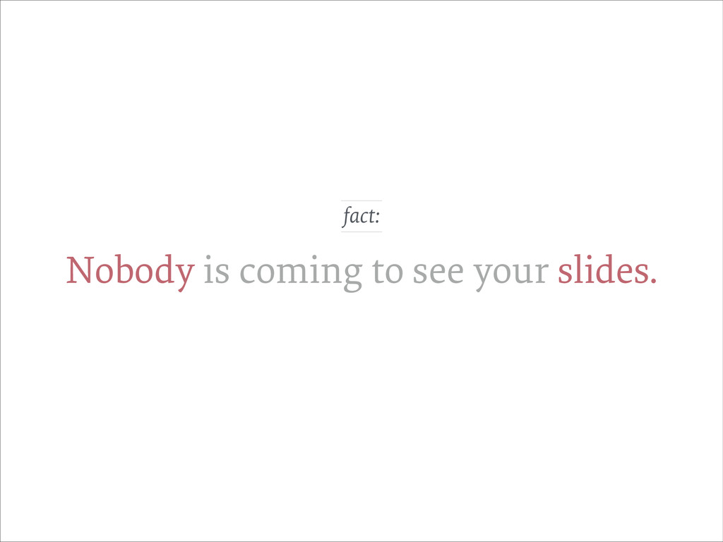 Nobody is coming to see your slides. fact: