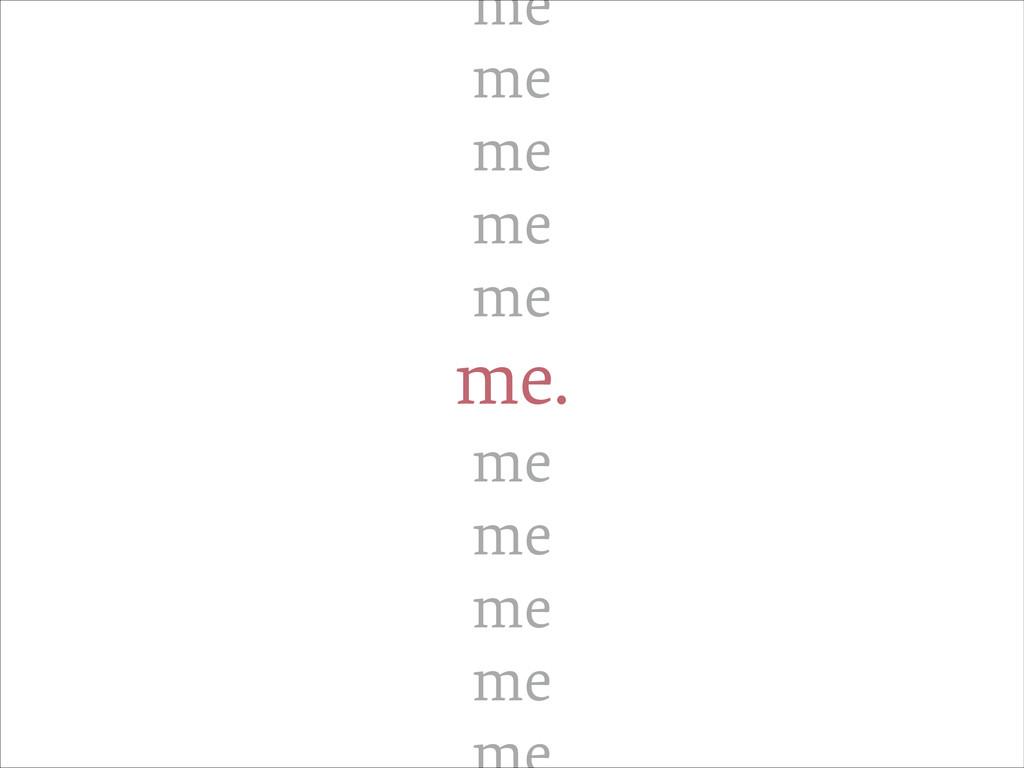 me me me me me me. me me me me