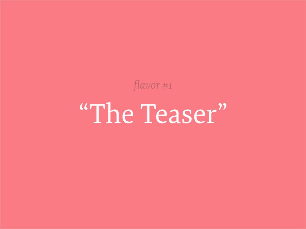 """""""The Teaser"""" flavor #1"""