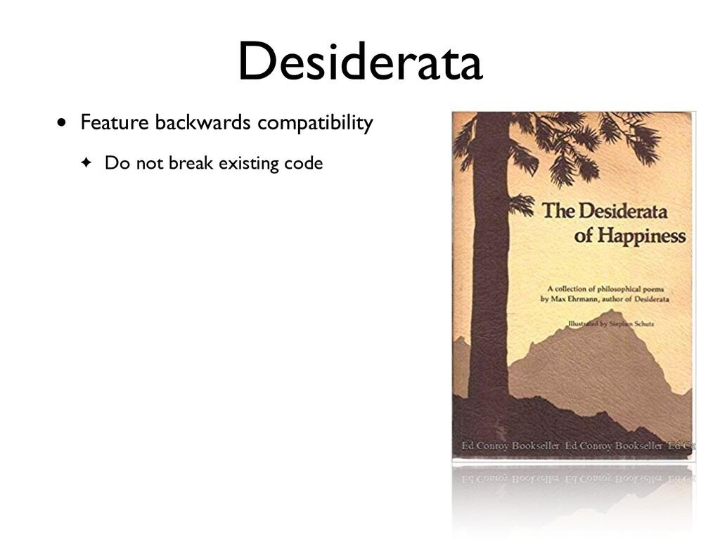 Desiderata • Feature backwards compatibilit y  ...