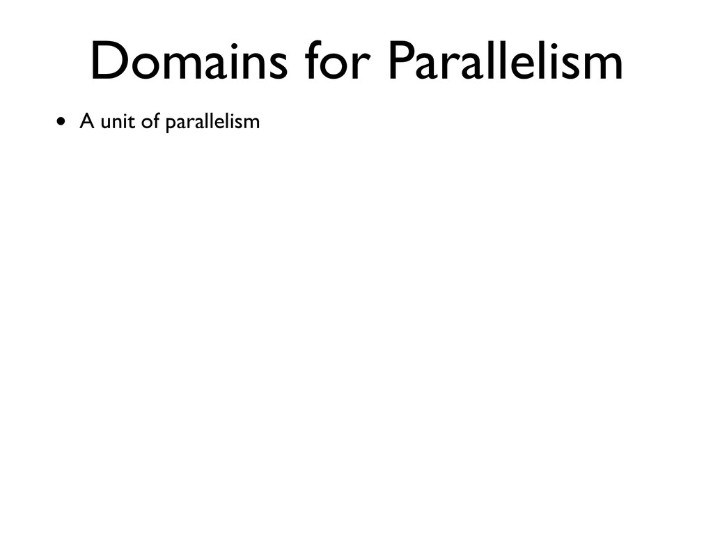 Domains for Parallelism • A unit of parallelism
