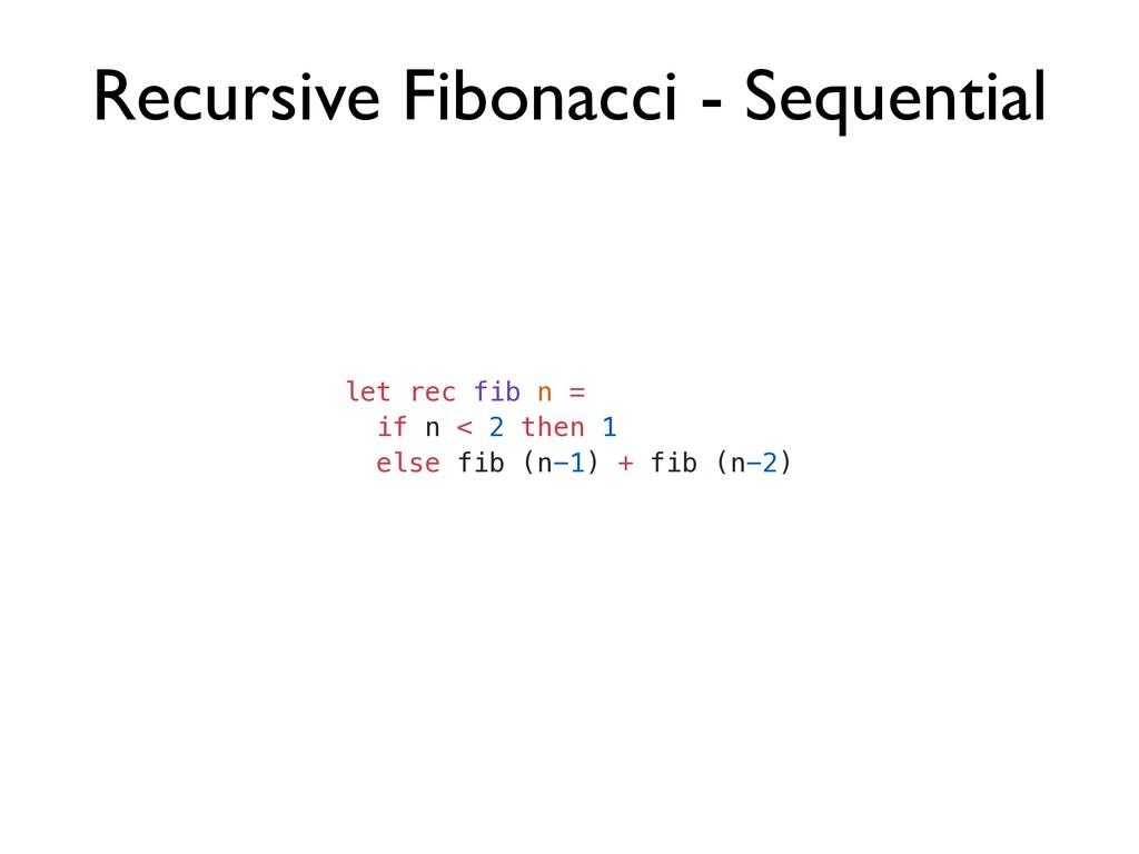 Recursive Fibonacci - Sequential let rec fib n ...