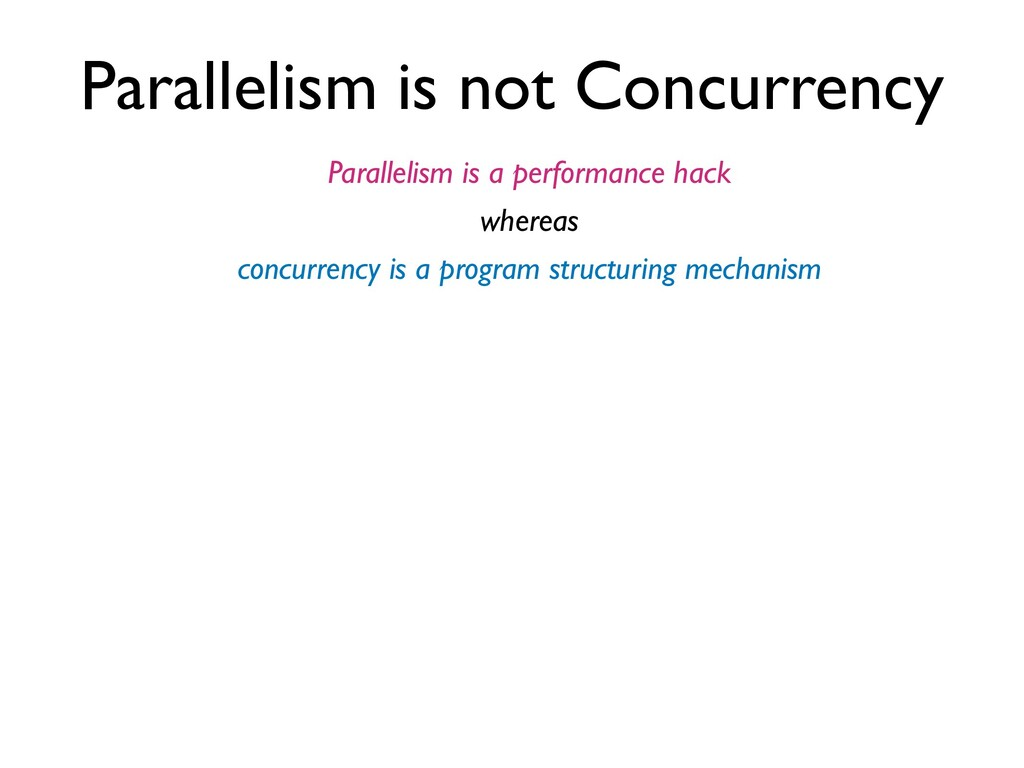 Parallelism is not Concurrency Parallelism is a...