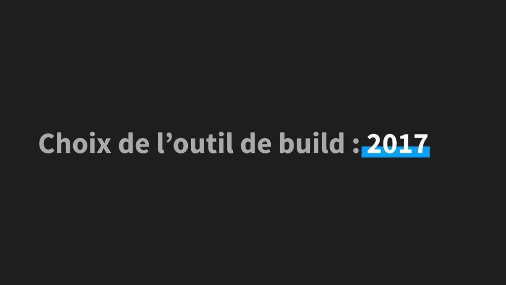 Choix de l'outil de build : 2017 Choix de l'out...