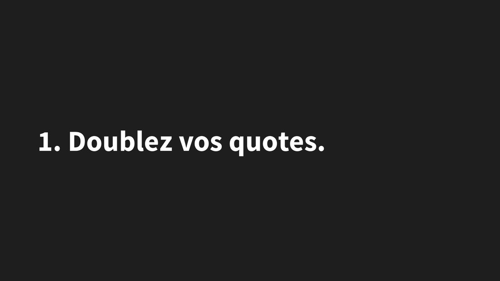 1. Doublez vos quotes.