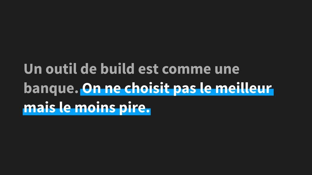 Un outil de build est comme une banque. On ne c...