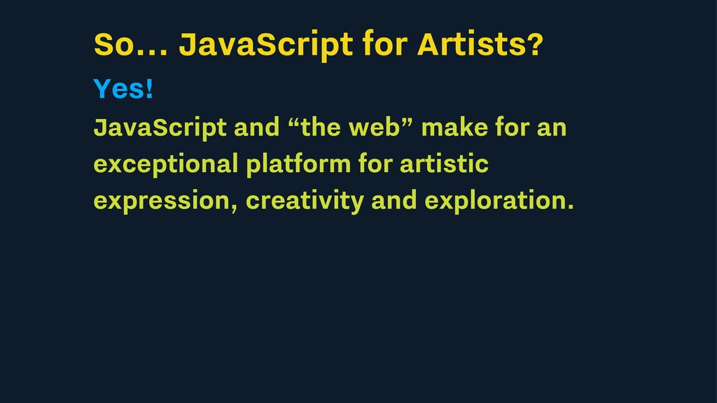 So... JavaScript for Artists? Yes! JavaScript a...