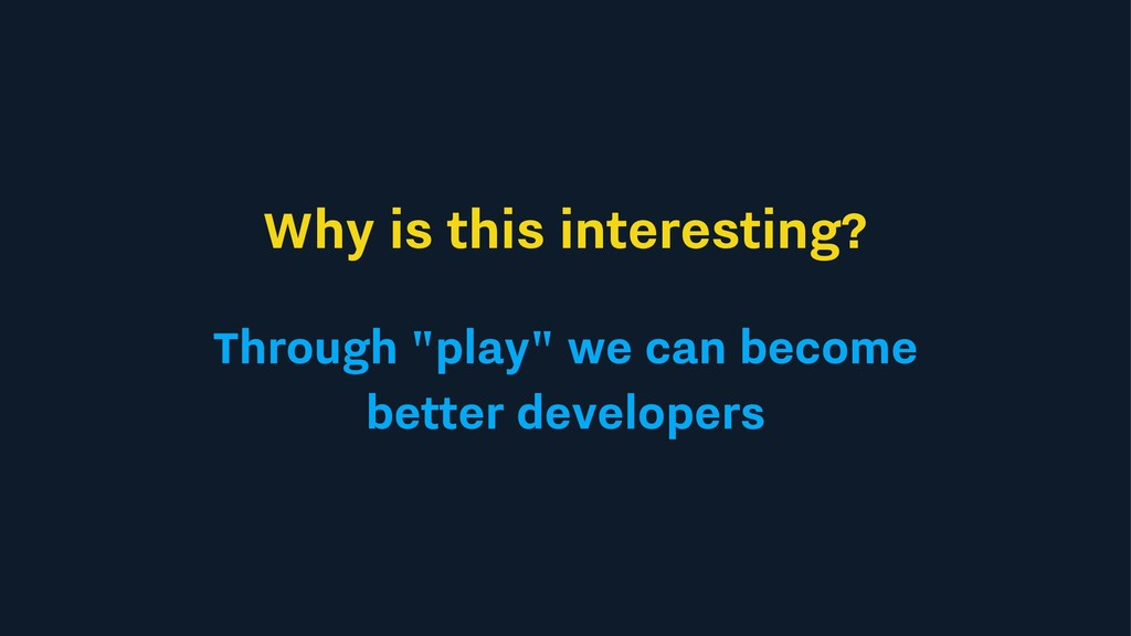 "Why is this interesting? Through ""play"" we can ..."