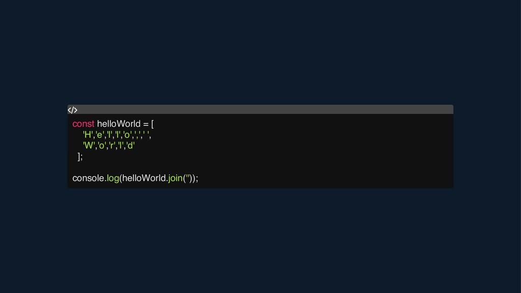 const helloWorld = [ 'H','e','l','l','o',',',' ...