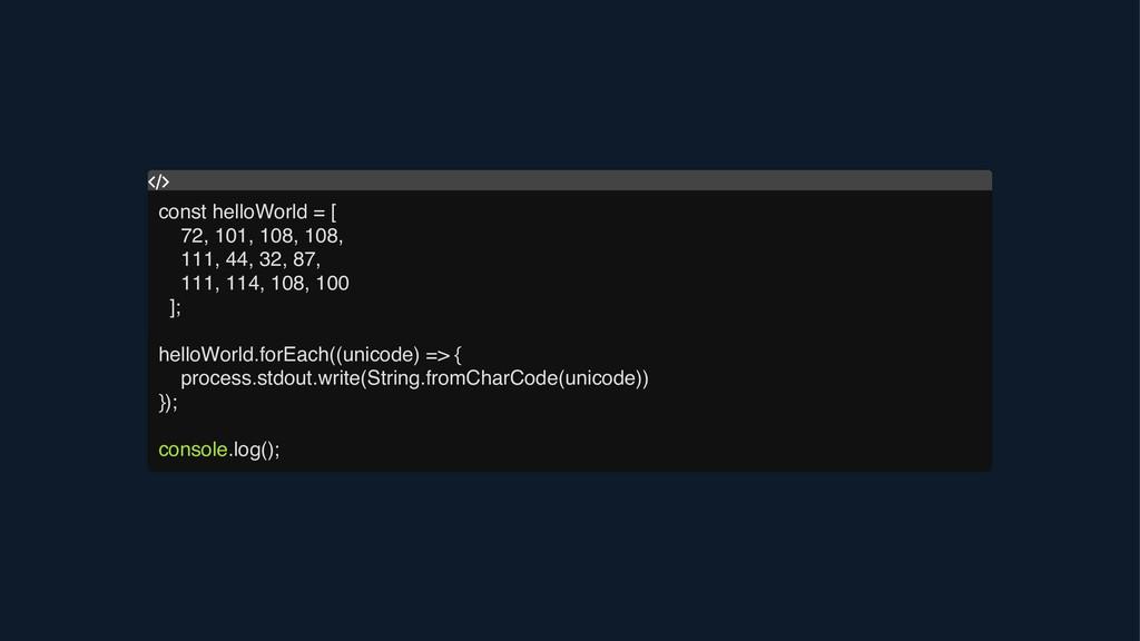 const helloWorld = [ 72, 101, 108, 108, 111, 44...