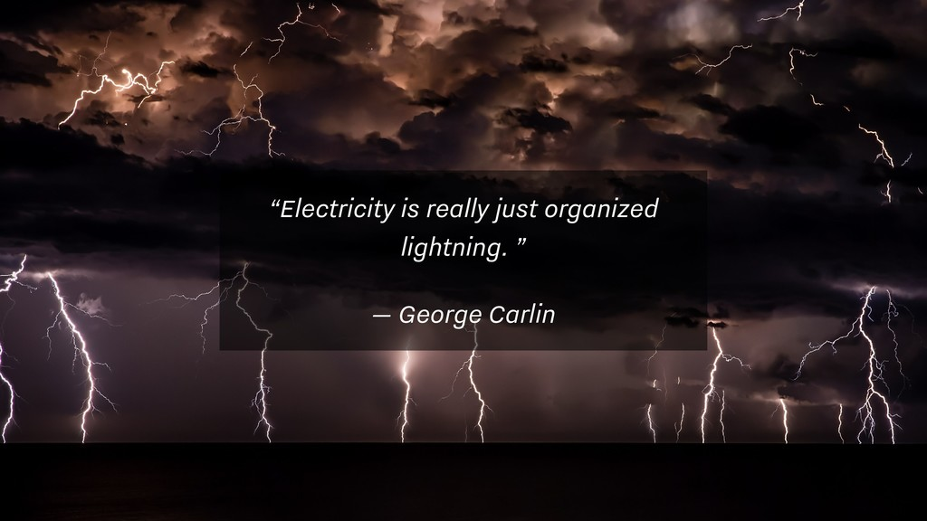 """Electricity is really just organized lightning..."