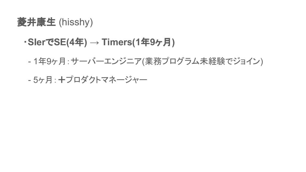 菱井康生 (hisshy)  ・SIerでSE(4年) → Timers(1年9ヶ月)   -...