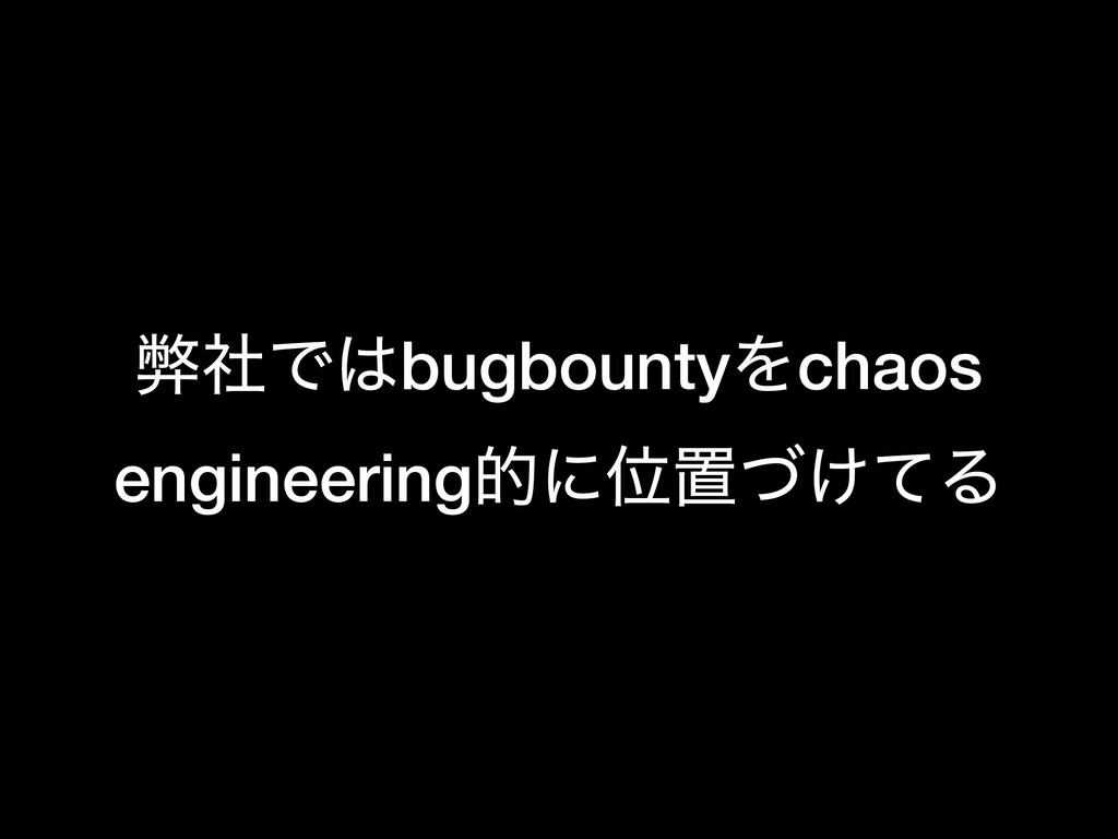 ฐࣾͰ͸bugbountyΛchaos engineeringతʹҐஔ͚ͮͯΔ