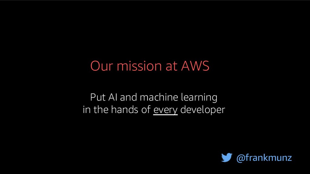 Our mission at AWS Put AI and machine learning ...