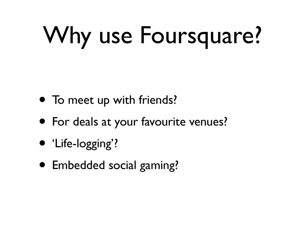 Why use Foursquare? • To meet up with friends? ...