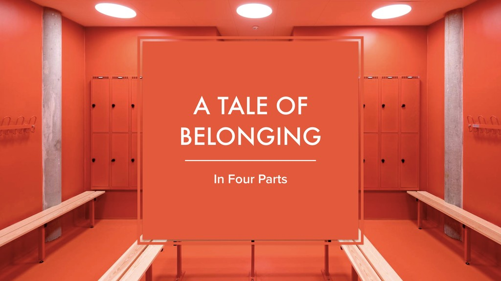 A TALE OF BELONGING In Four Parts