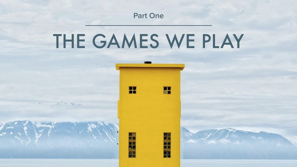 THE GAMES WE PLAY Part One