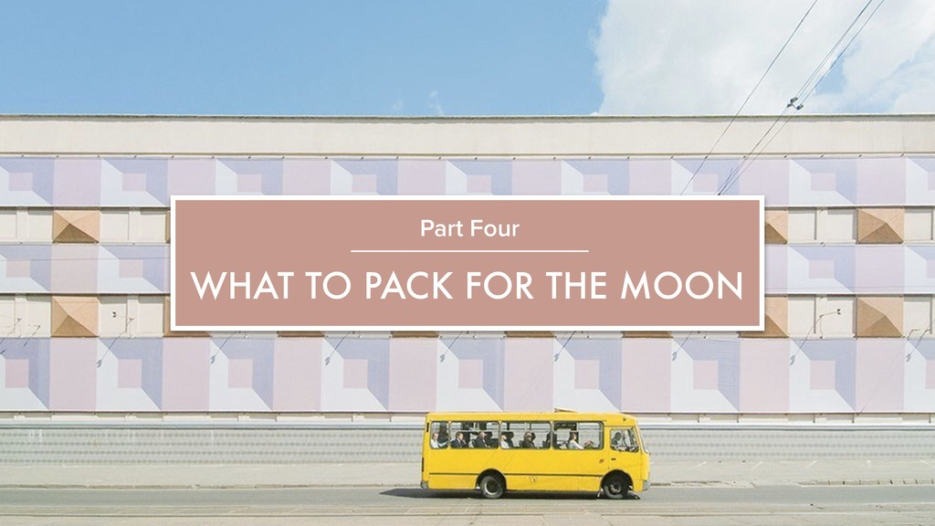 WHAT TO PACK FOR THE MOON Part Four