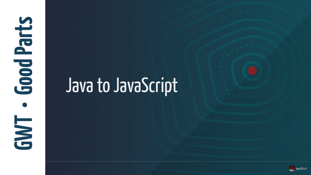 GWT • Good Parts Java to JavaScript