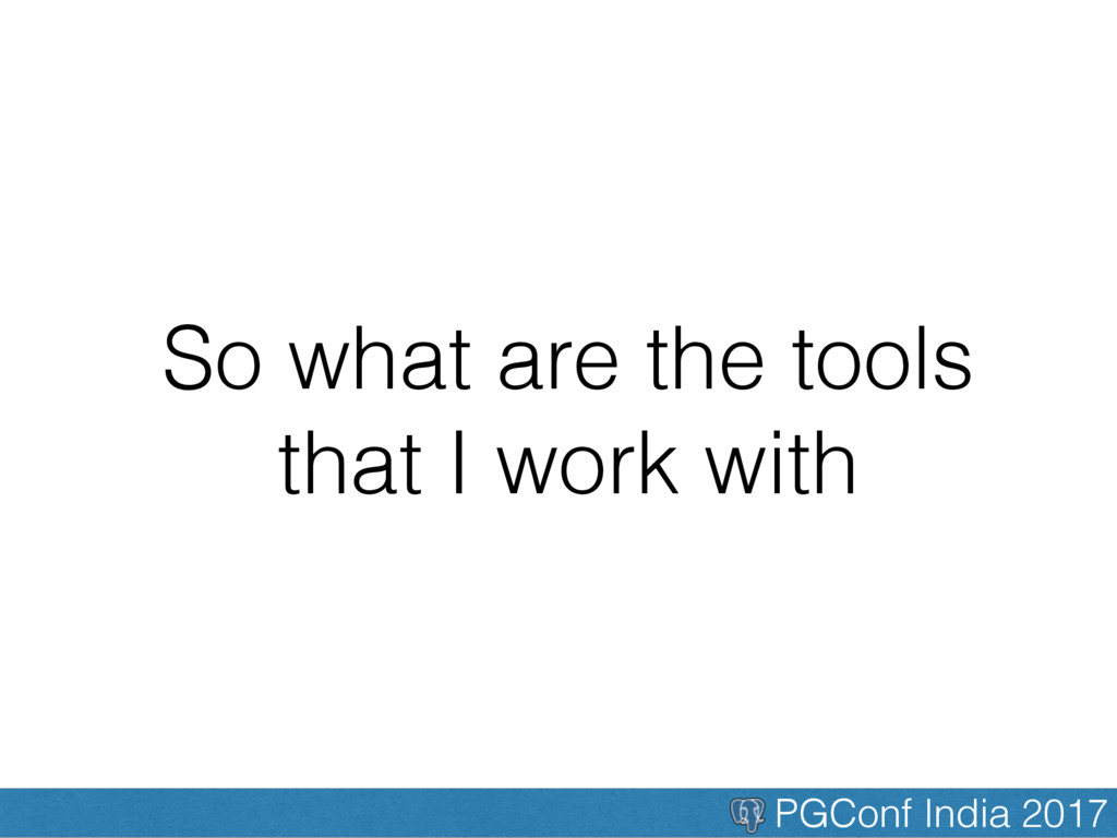 PGConf India 2017 So what are the tools that I ...