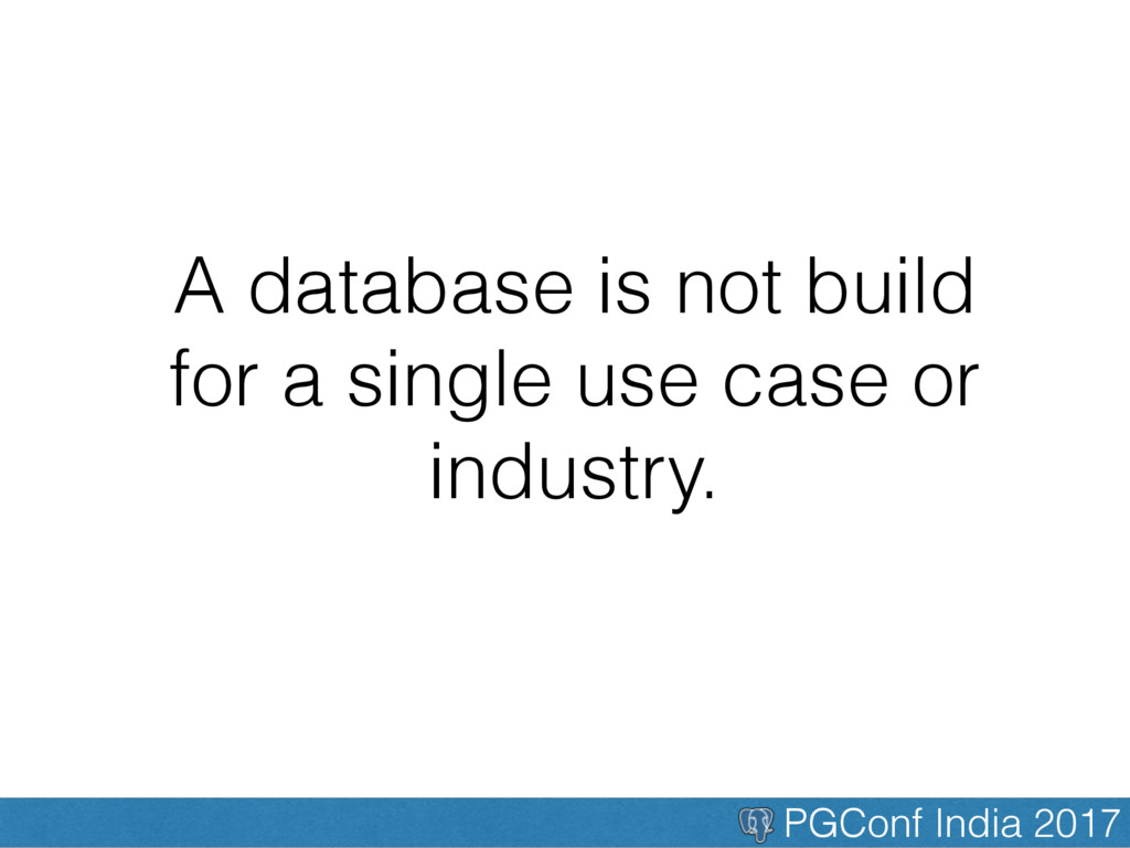 PGConf India 2017 A database is not build for a...