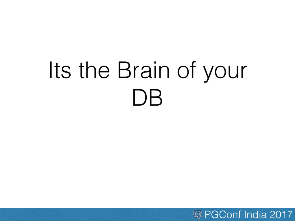 PGConf India 2017 Its the Brain of your DB