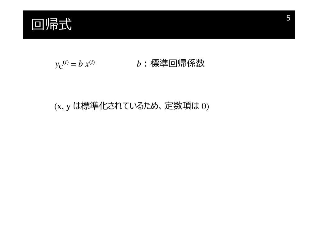 回帰式 5 yC (i) = b x(i) b︓標準回帰係数 (x, y は標準化されているた...