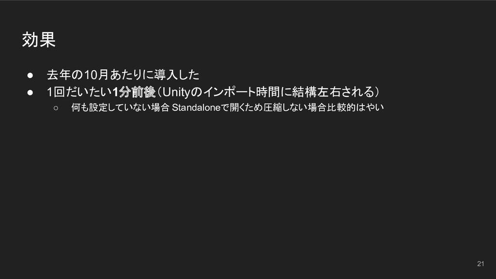 効果 ● 去年の10月あたりに導入した ● 1回だいたい1分前後(Unityのインポート時間に...