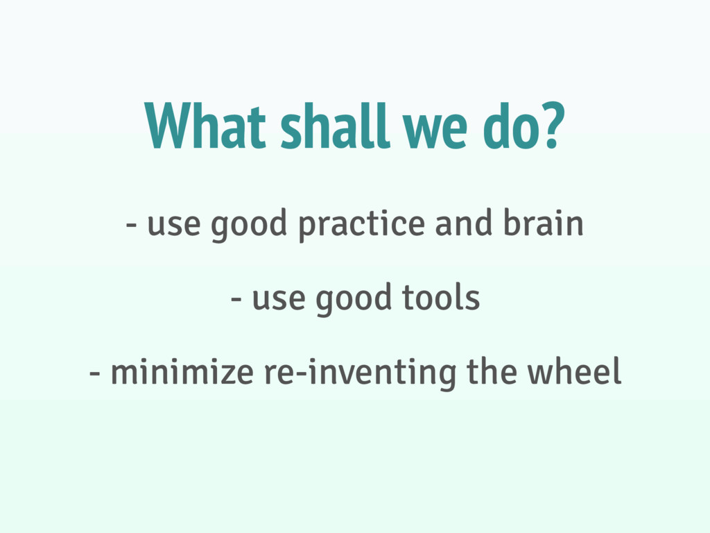 - use good practice and brain - use good tools ...