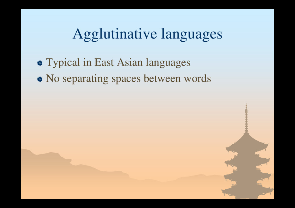Agglutinative languages  Typical in East Asian...