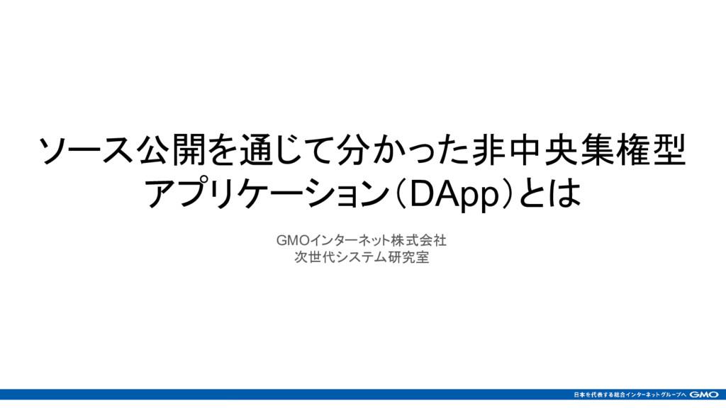 ソース公開を通じて分かった非中央集権型 アプリケーション(DApp)とは GMOインターネット...