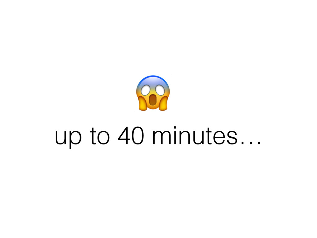 up to 40 minutes…
