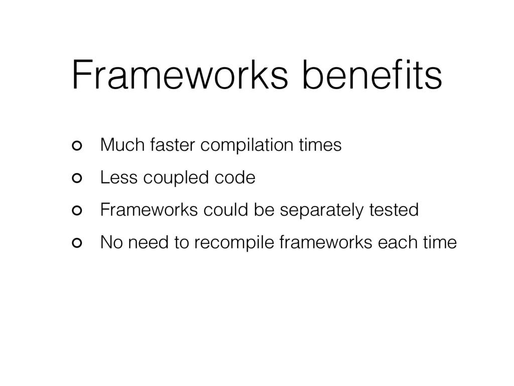 Frameworks benefits Much faster compilation time...