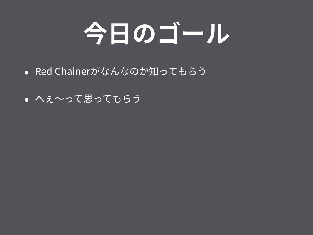 今⽇のゴール • Red Chainerがなんなのか知ってもらう • へぇ〜って思ってもらう