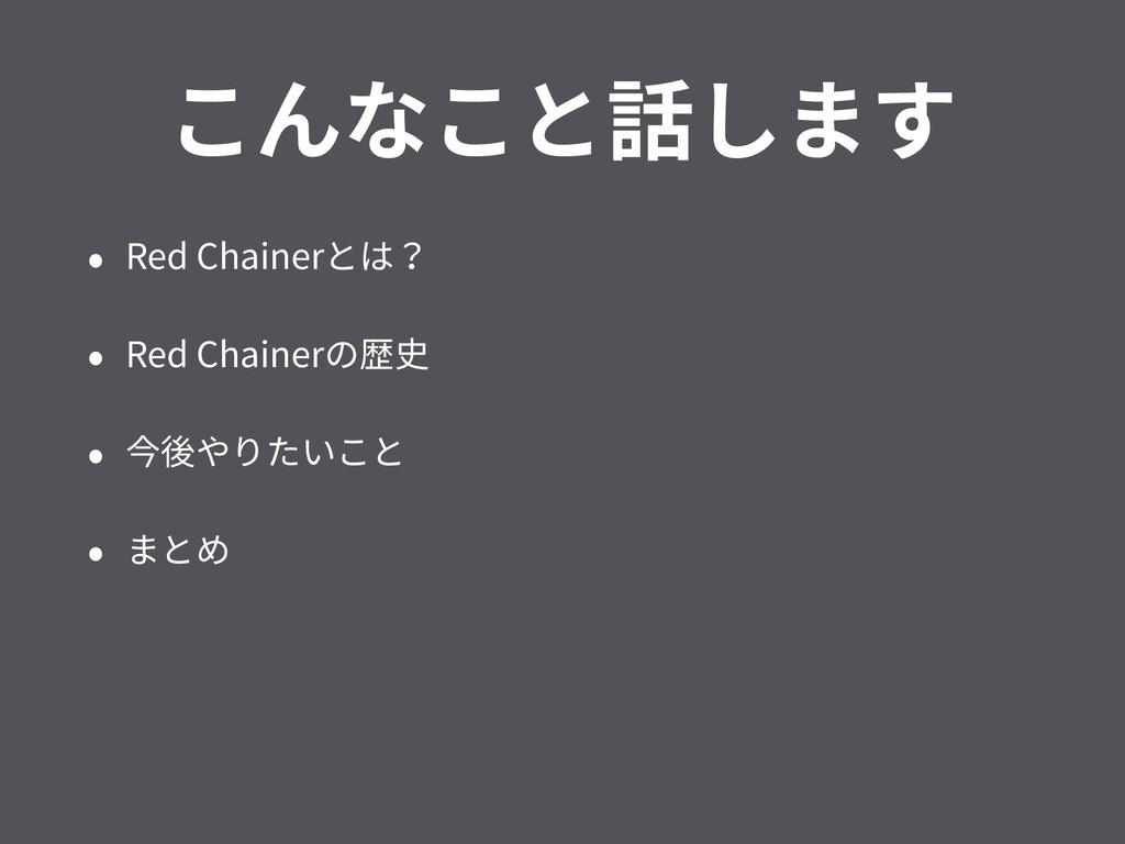 こんなこと話します • Red Chainerとは? • Red Chainerの歴史 • 今...